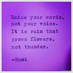 """Raise your words, not your voice. It is rain that grows flowers, not thunder."" Rumi"