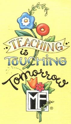 Teaching is touching tomorrow.  (teaching takes many forms...bringing up your children, showing someone how to garden, etc)