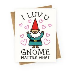 """I Luv U Gnome Matter What Quality blank greeting cards made of heavy-weight cardstock. Original art printed in the USA. Express your unconditional love! This valentine design features the text """"I Luv U Gnome Matter What"""" for a loved one in your life. Friend Valentine Card, Cute Valentines Day Cards, Funny Valentines Cards, Valentines Design, Valentine Gifts, Valentine Greeting Cards, Kids Valentines, Valentine Ideas, Gnome"""