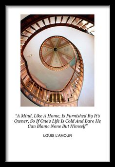 """A Mind, Like A Home, Is Furnished By It's Owner, So If One's Life Is Cold And Bare He Can Blame None But Himself"" - LOUIS L'AMOUR"