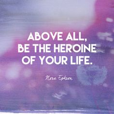 Above all, be the heroine of your life. - Nora Ephron - Empowering Quotes for Every Phenomenal Woman - Photos