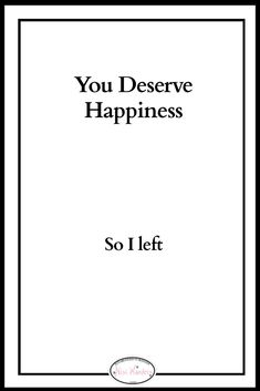 You deserve happiness ... So I left