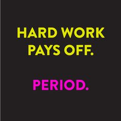 Hard work pays off. Period.