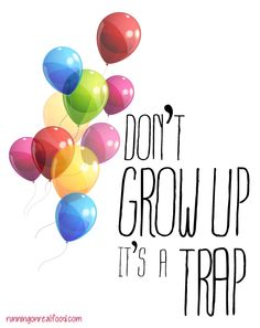 And a few words of wisdom for the day: Don't grow up it's a trap!