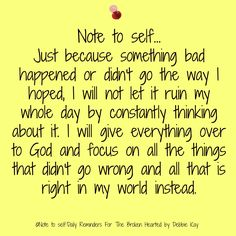 Note to self… Just because something bad happened or didn't go the way I hoped, I will not let it ruin my whole day by constantly thinking about it. I will give everything over to God a…