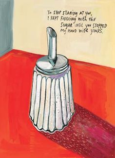 Maira Kalman Illustration   'to stop staring at you, I kept fiddling with the sugar until you stopped my hand with yours'.  from 'Why We Broke Up' - Daniel Handler