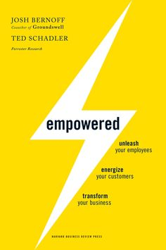Empowered: Unleash Your Employees, Energize Your Customers, and Transform Your Business, Josh Bernoff and Ted Schadler