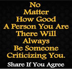 No matter how good a person you are there will always be someone criticizing you.