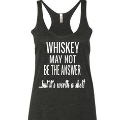 Whiskey May Not Be The Answer Tank Top. XS-XXL.