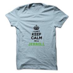 I cant keep calm Im a Jerroll https://www.sunfrog.com/Names/I-cant-keep-calm-Im-a-Jerroll.html?46568