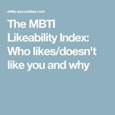 The MBTI Likeability Index: Who likes/doesn't like you and why
