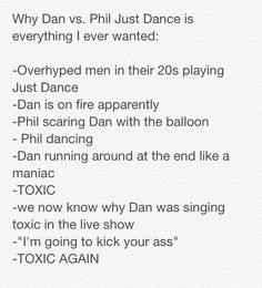 DAN AND PHIL PLAY JUST DANCE- yesterday Dan and Phil, before their live show, played Just Dance for a new Dan vs. Phil. It is amazing and just go watch it if you haven't yet because your ovaries will explode, and if you don't have any, you will get them, and then they will explode.