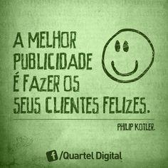 """""""A melhor publicidade é fazer os seus clientes felizes."""" (Philip Kotler)"""