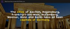 The cities of Aachen, Regensburg, Frankfurt-am-Main, Nuremberg, Weimar, Bonn and Berlin have all been capitals of Germany.