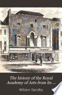 The History of the Royal Academy of Arts from Its Foundation in 1768 to the present time. With biographical notices of all the members. Published 1862  Volume 1 By William Sandby