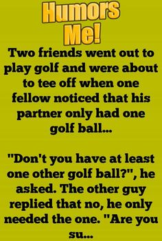 Two friends went out to play golf and were about to tee off when one fellow noticed that his partner only had one golf ball…