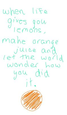 When life gives you lemons, make orange juice and ley the world wonder how you did it