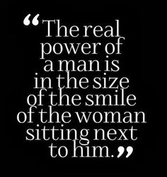:) the real power of a man is in the size of the smile of the woman sitting next to him