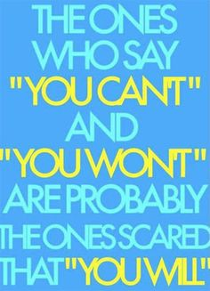 """The  ones who say """"you can't"""" and """"you won't"""" are probably the ones scared that you will."""
