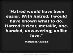 Hatred would have been easier. With hatred I would have known what to do. Hatred is clear, metallic, one-handed, unwavering; Favorite Words, Favorite Quotes, Quotable Quotes, Me Quotes, Margaret Atwood, Meaning Of Life, Powerful Words, Deep Thoughts, Beautiful Words
