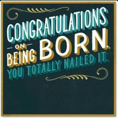 Congratulations On Being Born. You Totally Nailed It.