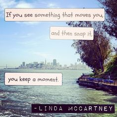 If you see something that moves you, and then snap it, you keep a moment. - Linda McCartney