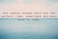 Tu ne peux toujours attendre le moment parfait, parfois tu dois oser sauter.