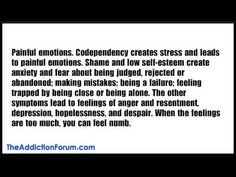 Painful emotions. Codependency creates stress and leads to painful emotions. Shame and low self-esteem create anxiety and fear about being judged, rejected or abandoned; making mistakes; being a failure; feeling trapped by being close or being alone. The other symptoms lead to feelings of anger and resentment, depression, hopelessness, and despa...