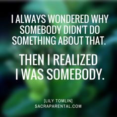 I always wondered why somebody didn't do something about that. THEN I REALIZED  I WAS SOMEBODY. Lily Tomlin | Sacraparental.com
