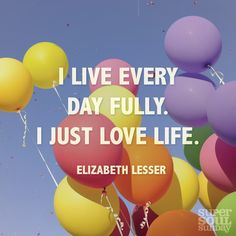 """I live every day fully. I just love life."" — Elizabeth Lesser"