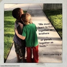 "Martin Luther King Jr.~  ""We must learn to live together as brothers or perish together as fools."""