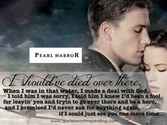 Pearl Harbor - Top Romantic Movie Quote (aka my favorite movie ever) Top Romantic Movies, Romantic Movie Quotes, Favorite Movie Quotes, Famous Movie Quotes, Tv Show Quotes, Quotes By Famous People, Favorite Things, Pearl Harbor Quotes, Pearl Harbor Movie