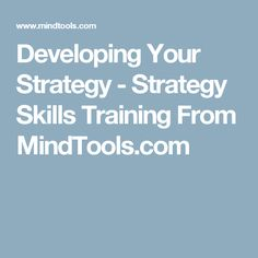 Developing Your Strategy - Strategy Skills Training From MindTools.com