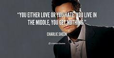 """""""You either love or you hate. You live in the middle, you get nothing."""" - Charlie Sheen #quote #lifehack #charliesheen"""