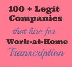 Here is a massive list of more than 100 legitimate, reputable companies that hire for work from home transcription. Some of these transcription companies also accept newbies.
