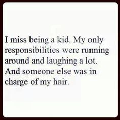 I miss being a kid....running around, laughing a lot, and someone else was in charge of my hair