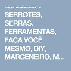 SERROTES, SERRAS, FERRAMENTAS, FAÇA VOCÊ MESMO, DIY, MARCENEIRO, MARCENARIA, CARPINTARIA, MADEIRAS, MADEIREIRA