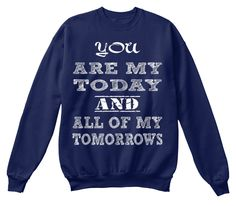 You  Are My Today And All Of My Tomorrows Navy  Sweatshirt Front
