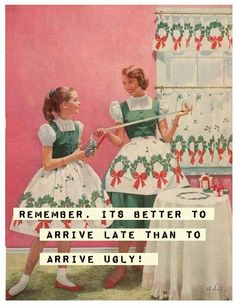 Remember - tis better to arrive late rather than ugly.