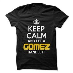 Keep Calm And Let ... GOMEZ Handle It - Awesome Keep Ca - make your own shirt #tee #clothing
