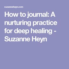 How to journal: A nurturing practice for deep healing - Suzanne Heyn