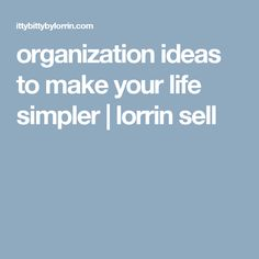 organization ideas to make your life simpler | lorrin sell