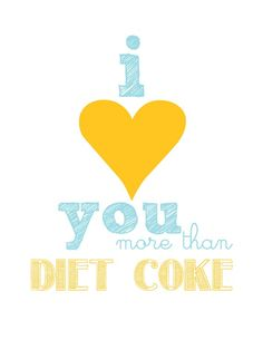 ha ha, I sometimes tell Seth that if I had to choose between Diet Coke and him I'd choose him, but now I have a print to prove it ;)