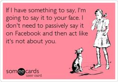 If I have something to say, I'm going to say it to your face. I don't need to passively say it on Facebook and then act like it's not about you.