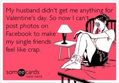 My husband didn't get me anything for Valentine's day. So now I can't post photos on Facebook to make my single friends feel like crap.