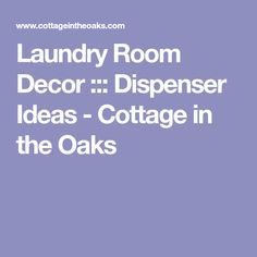 Laundry Room Decor ::: Dispenser Ideas - Cottage in the Oaks