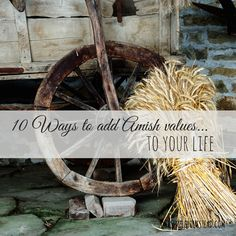 10 Ways to add Amish Values to Your Life - There is something so appealing about the way the Amish live. Their simplicity, their family values, their work ethics to name a few. But, what most Americans idolize about the Amish are really things easily obtained. #amish