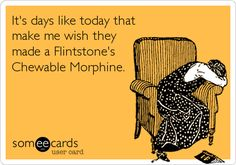 Funny Cry for Help Ecard: It's days like today that make me wish they made a Flintstone's Chewable Morphine.