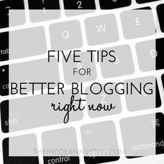 Five Tips for Better Blogging RIGHT NOW via themodernausten.com