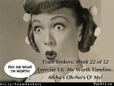 Week 22 (of 52)Marsha Sortino's Team -Team Seekersshare some amazing ah-ha's (insights) about fresh ways to see themselves.  Eavesdrop on a few critical oh-no's (sabotage discoveries) - do they apply to your life? As their Worth Timeline® ripens with results, doubt, guilt, shame and worry begin to fade away.  Listen in to learn how to release these unhealthy habits!